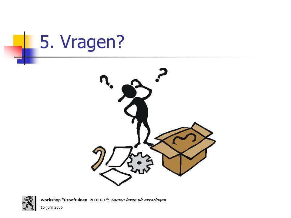 """5. Vragen? Workshop """"Proeftuinen PLOEG+"""": Samen leren uit ervaringen 15 juni 2006"""