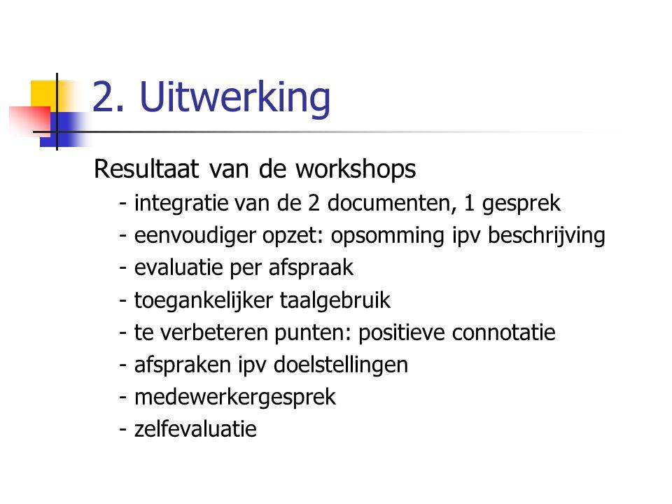 2. Uitwerking Resultaat van de workshops - integratie van de 2 documenten, 1 gesprek - eenvoudiger opzet: opsomming ipv beschrijving - evaluatie per a