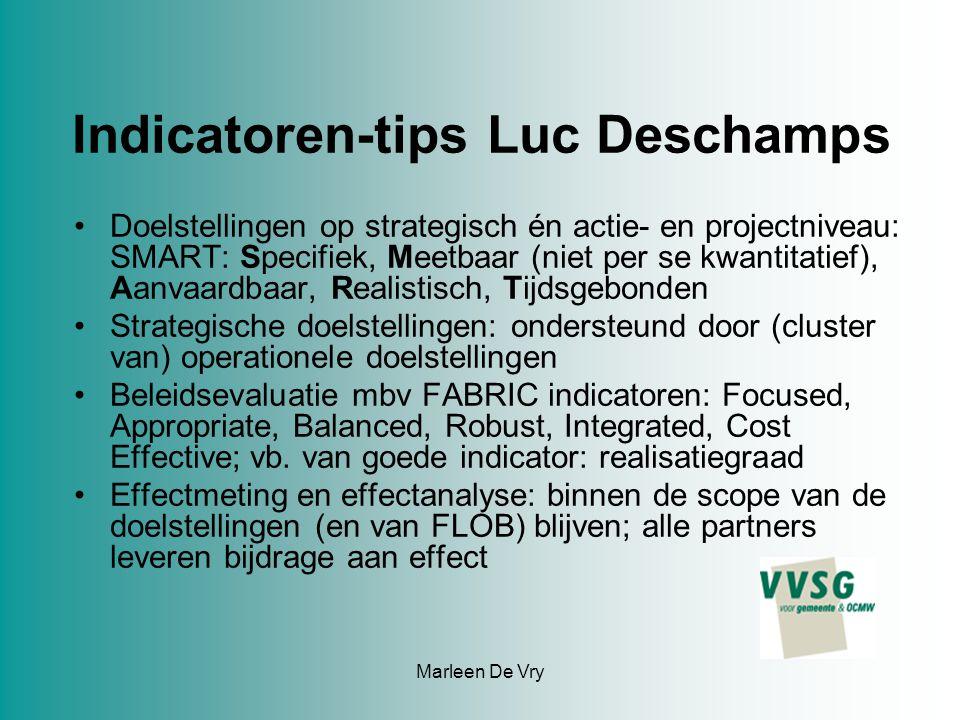 Marleen De Vry Indicatoren-tips Luc Deschamps Doelstellingen op strategisch én actie- en projectniveau: SMART: Specifiek, Meetbaar (niet per se kwantitatief), Aanvaardbaar, Realistisch, Tijdsgebonden Strategische doelstellingen: ondersteund door (cluster van) operationele doelstellingen Beleidsevaluatie mbv FABRIC indicatoren: Focused, Appropriate, Balanced, Robust, Integrated, Cost Effective; vb.