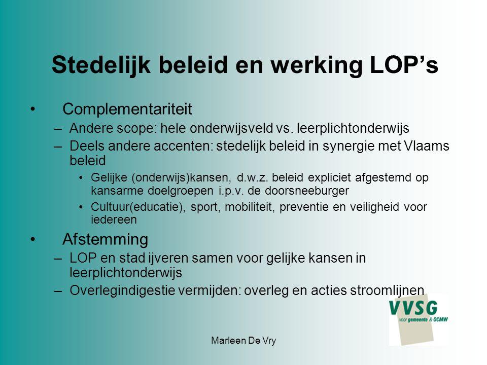 Marleen De Vry Stedelijk beleid en werking LOP's Complementariteit –Andere scope: hele onderwijsveld vs. leerplichtonderwijs –Deels andere accenten: s