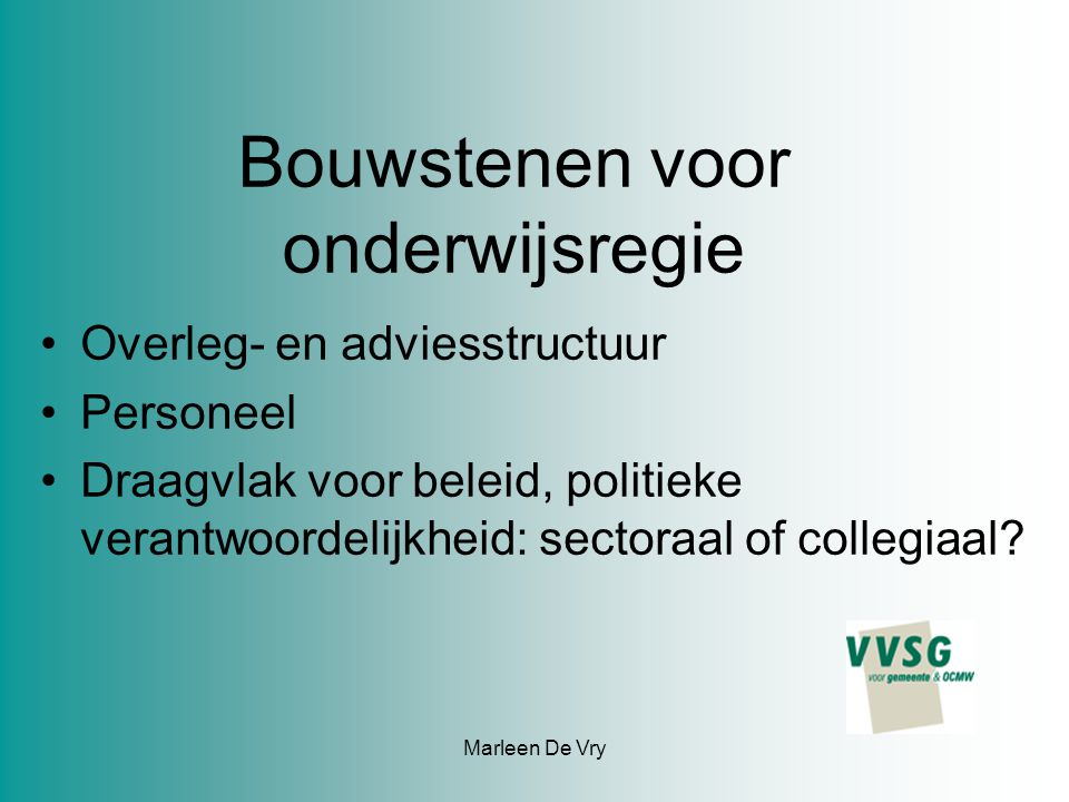 Marleen De Vry Bouwstenen voor onderwijsregie Overleg- en adviesstructuur Personeel Draagvlak voor beleid, politieke verantwoordelijkheid: sectoraal of collegiaal