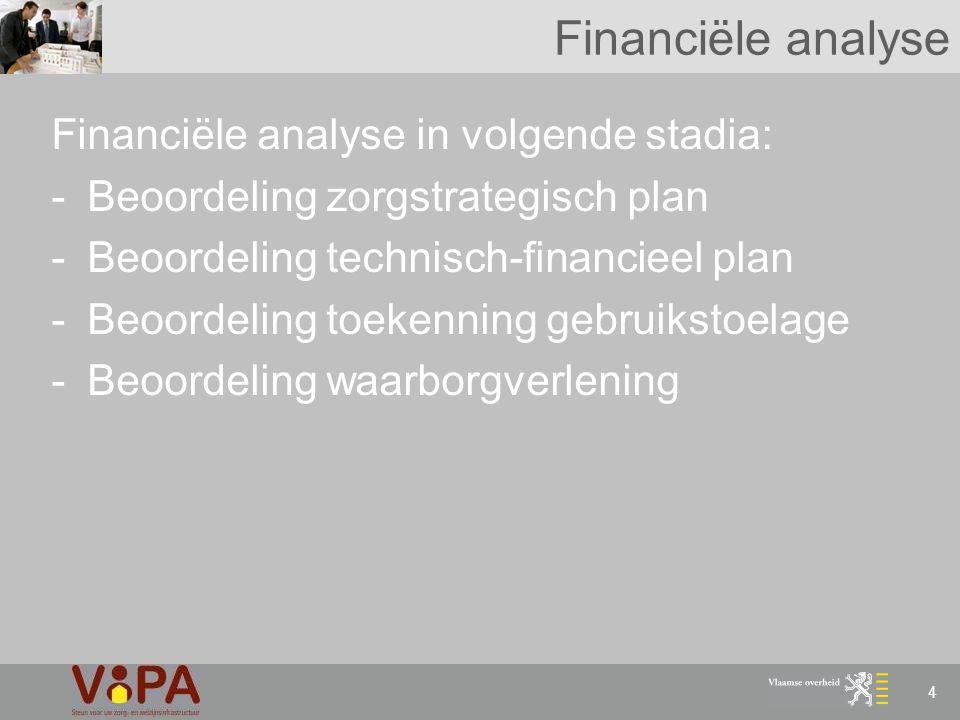 4 Financiële analyse Financiële analyse in volgende stadia: -Beoordeling zorgstrategisch plan -Beoordeling technisch-financieel plan -Beoordeling toek