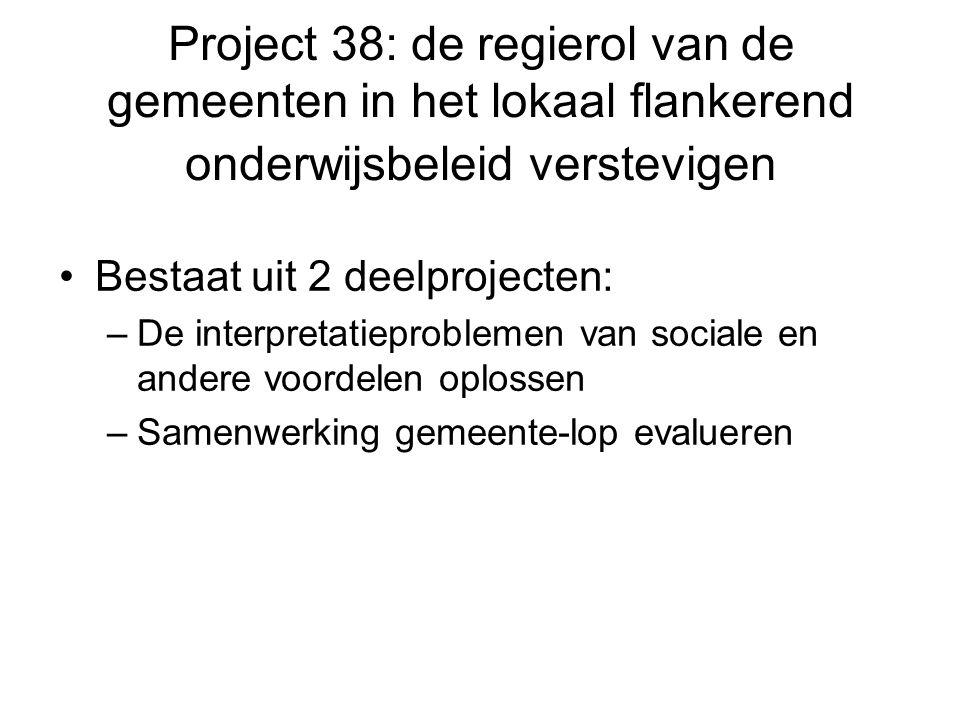 Project 38: de regierol van de gemeenten in het lokaal flankerend onderwijsbeleid verstevigen Bestaat uit 2 deelprojecten: –De interpretatieproblemen van sociale en andere voordelen oplossen –Samenwerking gemeente-lop evalueren