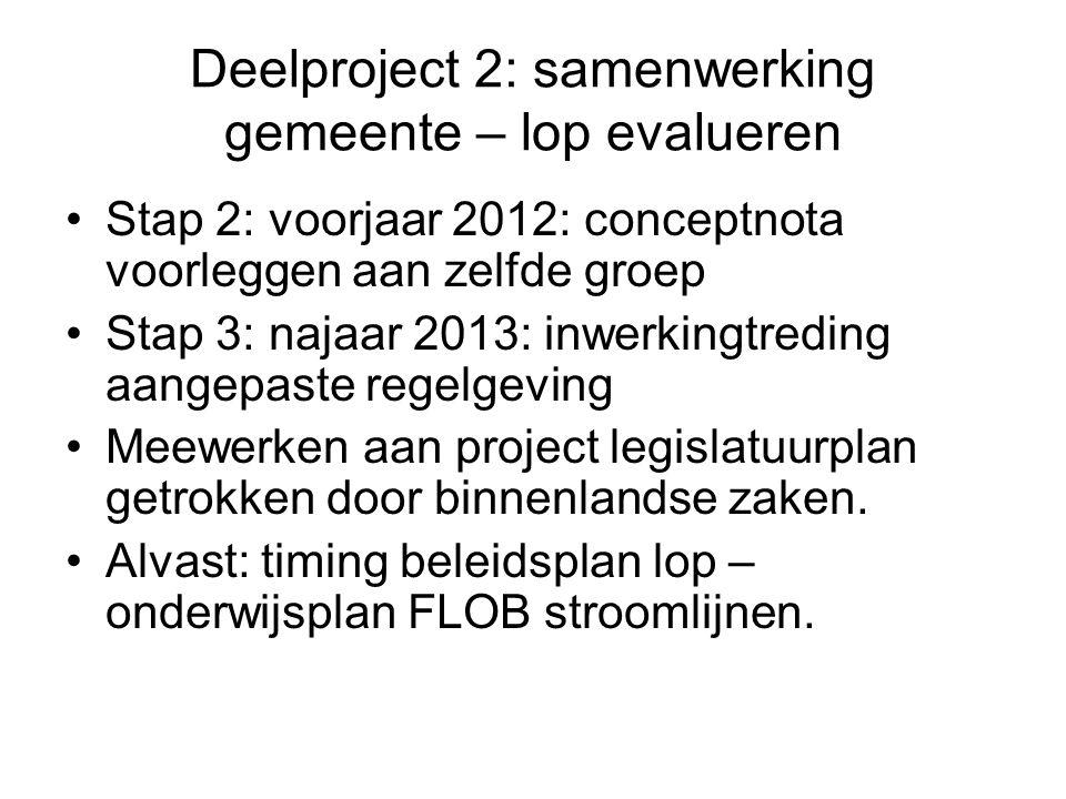 Deelproject 2: samenwerking gemeente – lop evalueren Stap 2: voorjaar 2012: conceptnota voorleggen aan zelfde groep Stap 3: najaar 2013: inwerkingtreding aangepaste regelgeving Meewerken aan project legislatuurplan getrokken door binnenlandse zaken.