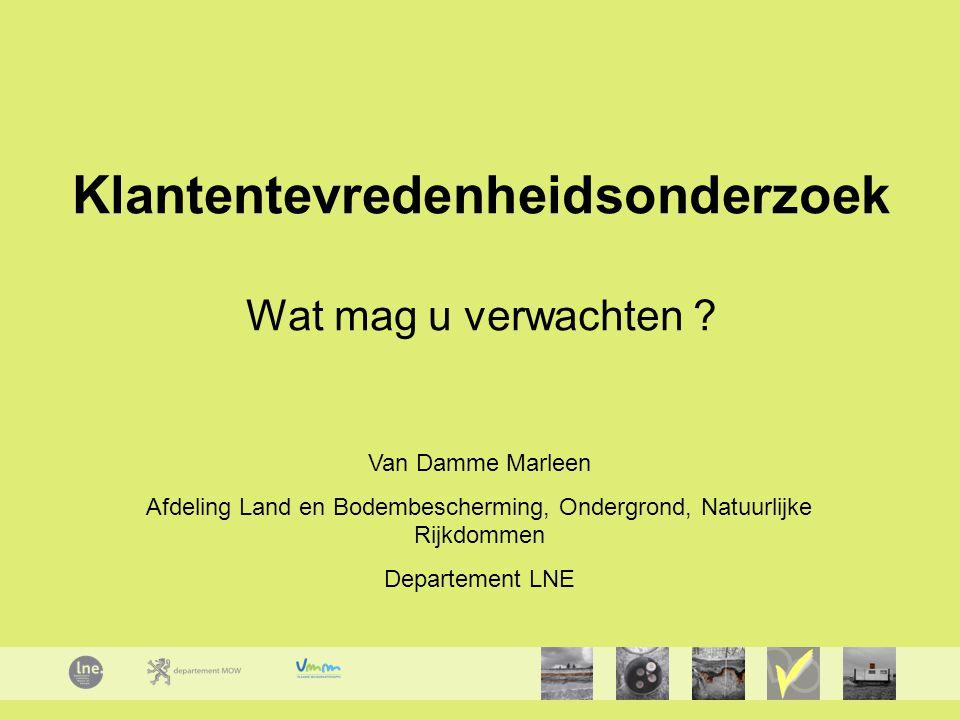 Klantentevredenheidsonderzoek Wat mag u verwachten ? Van Damme Marleen Afdeling Land en Bodembescherming, Ondergrond, Natuurlijke Rijkdommen Departeme