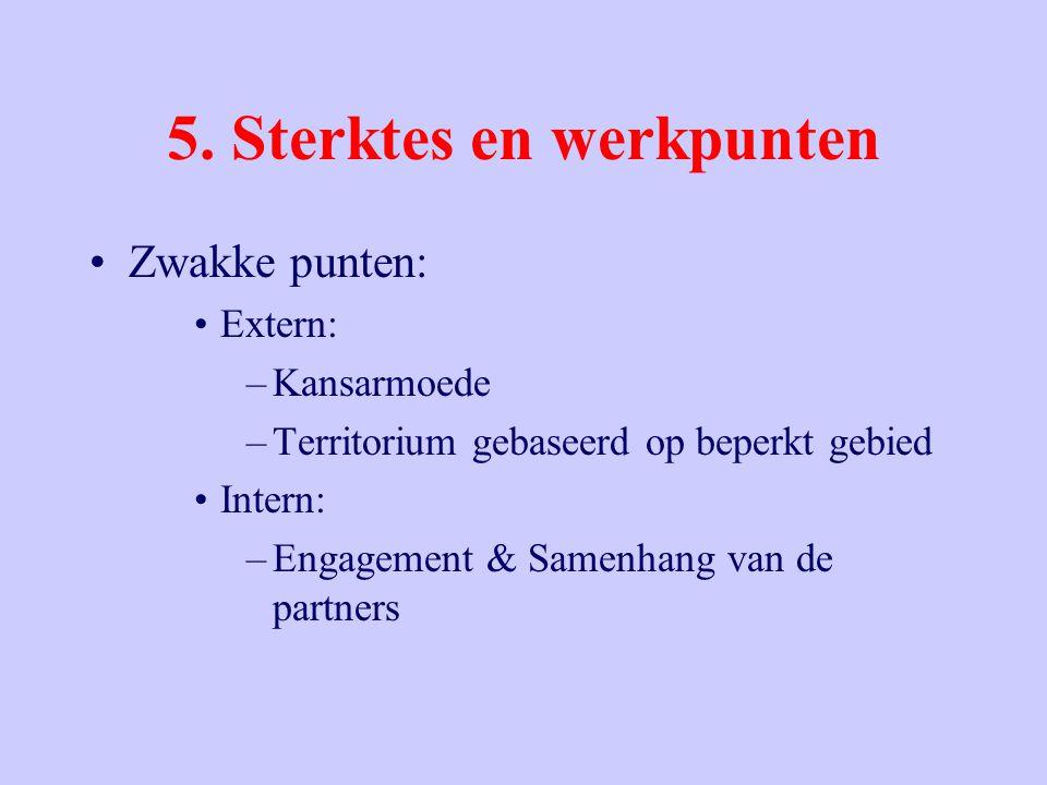 5. Sterktes en werkpunten Zwakke punten: Extern: –Kansarmoede –Territorium gebaseerd op beperkt gebied Intern: –Engagement & Samenhang van de partners