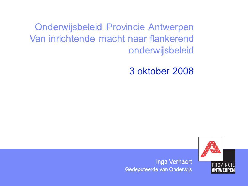 3 oktober 2008 Onderwijsbeleid Provincie Antwerpen Van inrichtende macht naar flankerend onderwijsbeleid Inga Verhaert Gedeputeerde van Onderwijs