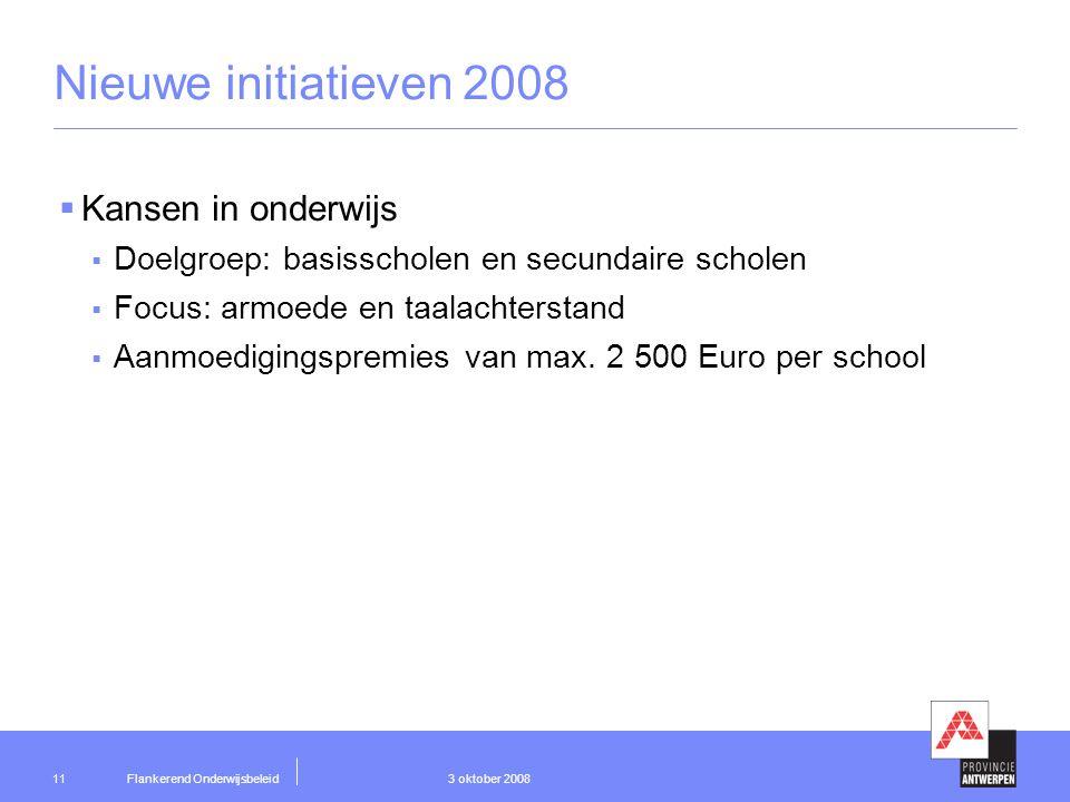 Flankerend Onderwijsbeleid 3 oktober 200811 Nieuwe initiatieven 2008  Kansen in onderwijs  Doelgroep: basisscholen en secundaire scholen  Focus: armoede en taalachterstand  Aanmoedigingspremies van max.
