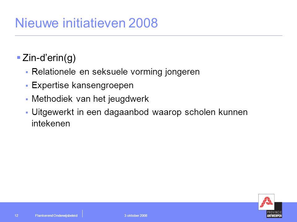 Flankerend Onderwijsbeleid 3 oktober 200812 Nieuwe initiatieven 2008  Zin-d'erin(g)  Relationele en seksuele vorming jongeren  Expertise kansengroepen  Methodiek van het jeugdwerk  Uitgewerkt in een dagaanbod waarop scholen kunnen intekenen
