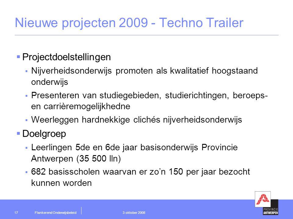 Flankerend Onderwijsbeleid 3 oktober 200817 Nieuwe projecten 2009 - Techno Trailer  Projectdoelstellingen  Nijverheidsonderwijs promoten als kwalitatief hoogstaand onderwijs  Presenteren van studiegebieden, studierichtingen, beroeps- en carrièremogelijkhedne  Weerleggen hardnekkige clichés nijverheidsonderwijs  Doelgroep  Leerlingen 5de en 6de jaar basisonderwijs Provincie Antwerpen (35 500 lln)  682 basisscholen waarvan er zo'n 150 per jaar bezocht kunnen worden