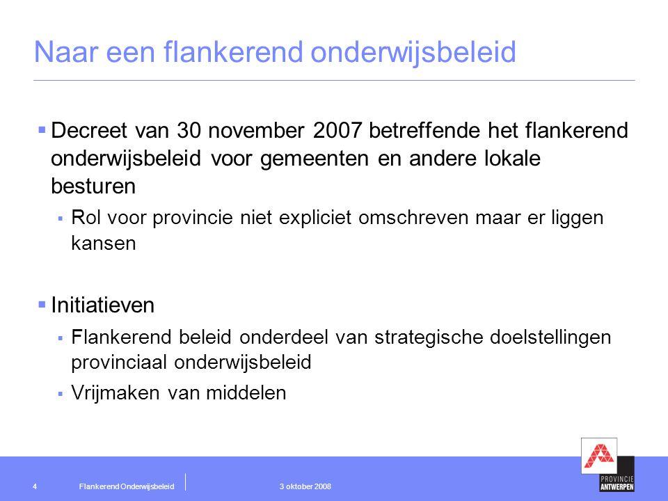 Flankerend Onderwijsbeleid 3 oktober 20085 Strategische doelstelling onderwijsflankerend beleid 'Het ontwikkelen van een onderwijsflankerend beleid ter bevordering van gelijke onderwijskansen, een betere studiekeuze en een goede aansluiting van het onderwijs bij de arbeidsmarkt voor de scholen van alle netten in de provincie Antwerpen'
