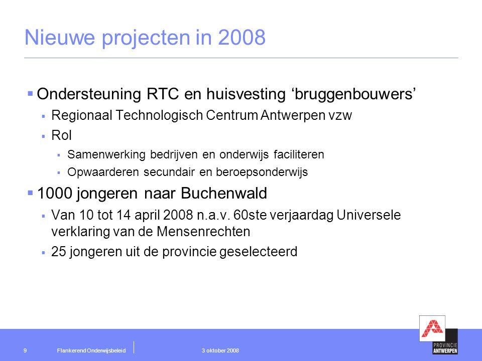 Flankerend Onderwijsbeleid 3 oktober 200810 Nieuwe initiatieven 2008  Regionaal Expertisecentrum voor Talentontwikkeling in het Onderwijs  Proeftuinproject van Resoc Kempen  Projectdoelstellingen:  attitudeverandering inzake studiekeuze en het promoten van techniek  ontwikkelen en uittesten van een portfolio in de vorm van een talentenboekje  organiseren en onderhouden van netwerken tussen onderwijs en bedrijfsleven  ondersteunings- en begeleidingsaanbod voor onderwijs en bedrijfsleven  Provincie Antwerpen is structurele partner
