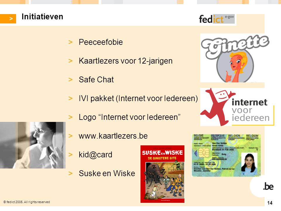 © fedict 2005. All rights reserved 14 Initiatieven > Peeceefobie > Kaartlezers voor 12-jarigen > Safe Chat > IVI pakket (Internet voor Iedereen) > Log