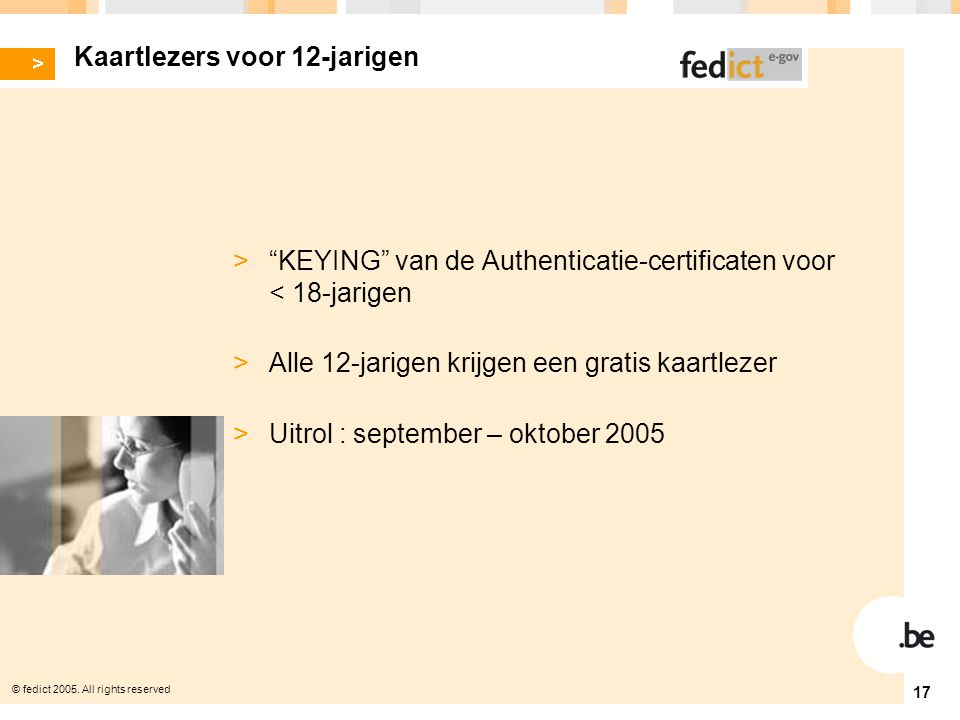 "© fedict 2005. All rights reserved 17 Kaartlezers voor 12-jarigen > ""KEYING"" van de Authenticatie-certificaten voor < 18-jarigen > Alle 12-jarigen kri"