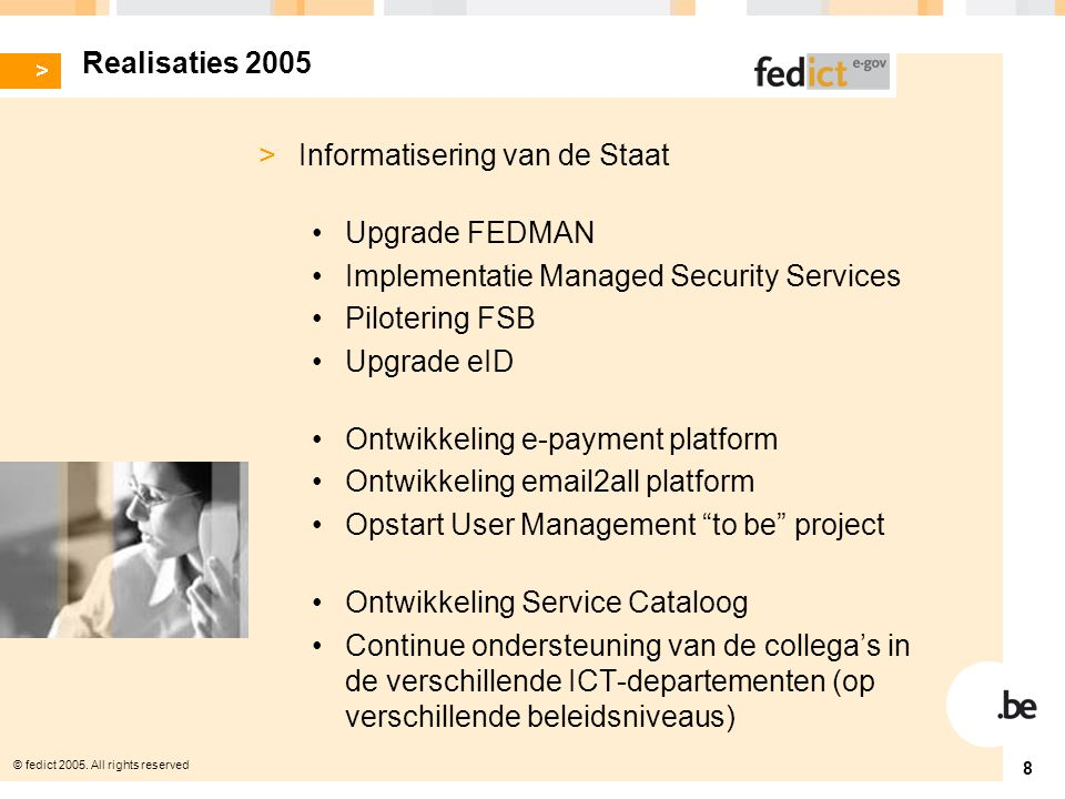 © fedict 2005. All rights reserved 8 Realisaties 2005 > Informatisering van de Staat Upgrade FEDMAN Implementatie Managed Security Services Pilotering