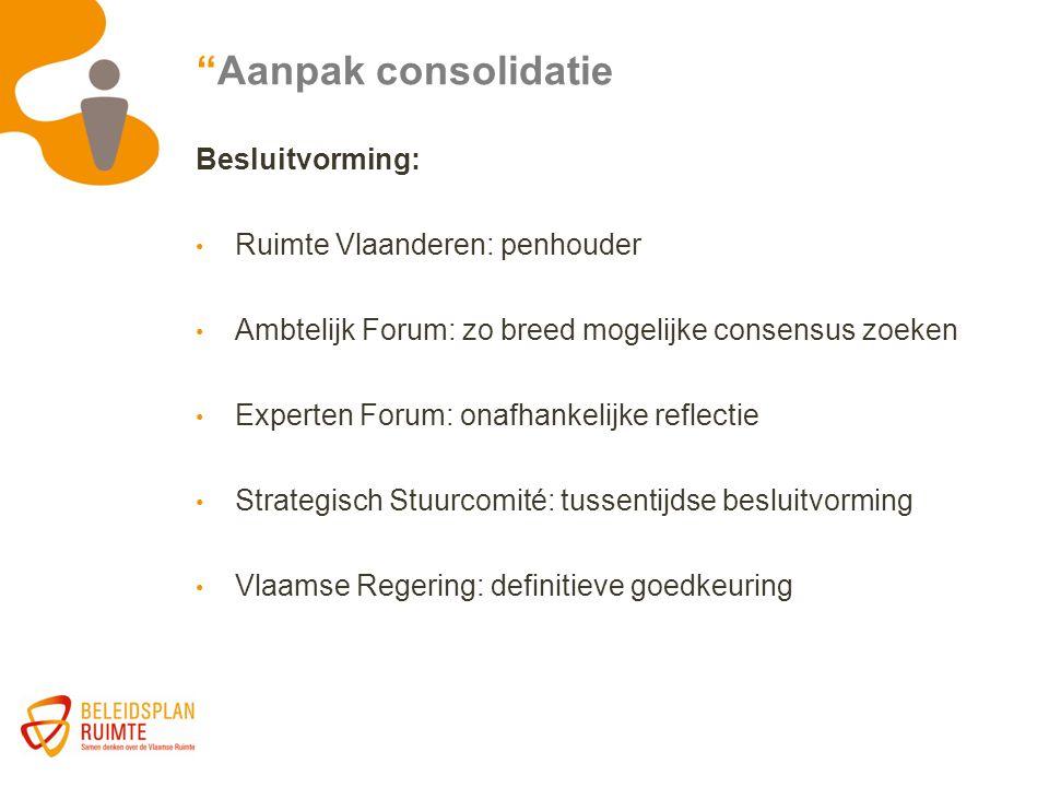 """""""Aanpak consolidatie Besluitvorming: Ruimte Vlaanderen: penhouder Ambtelijk Forum: zo breed mogelijke consensus zoeken Experten Forum: onafhankelijke"""