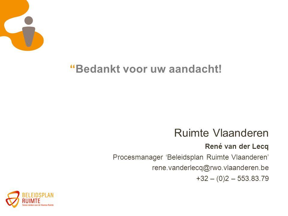 """""""Bedankt voor uw aandacht! Ruimte Vlaanderen René van der Lecq Procesmanager 'Beleidsplan Ruimte Vlaanderen' rene.vanderlecq@rwo.vlaanderen.be +32 – ("""