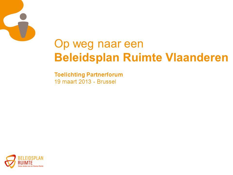 Op weg naar een Beleidsplan Ruimte Vlaanderen Toelichting Partnerforum 19 maart 2013 - Brussel