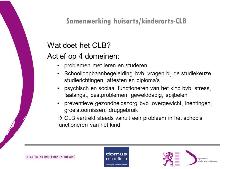 Samenwerking huisarts/kinderarts-CLB Wat doet het CLB? Actief op 4 domeinen: problemen met leren en studeren Schoolloopbaanbegeleiding bvb. vragen bij