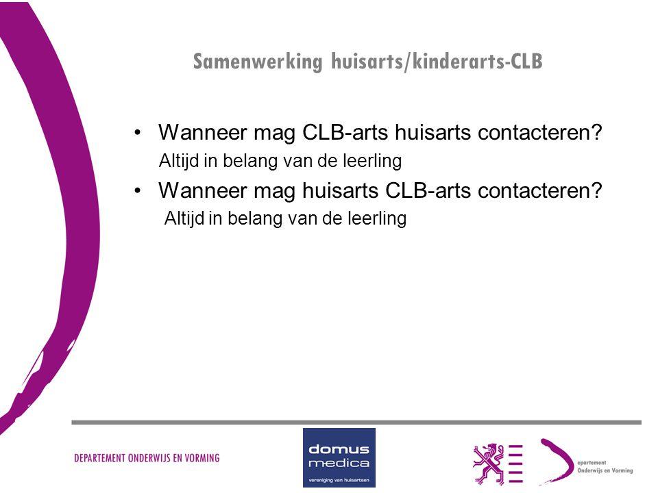Samenwerking huisarts/kinderarts-CLB Wanneer mag CLB-arts huisarts contacteren? Altijd in belang van de leerling Wanneer mag huisarts CLB-arts contact