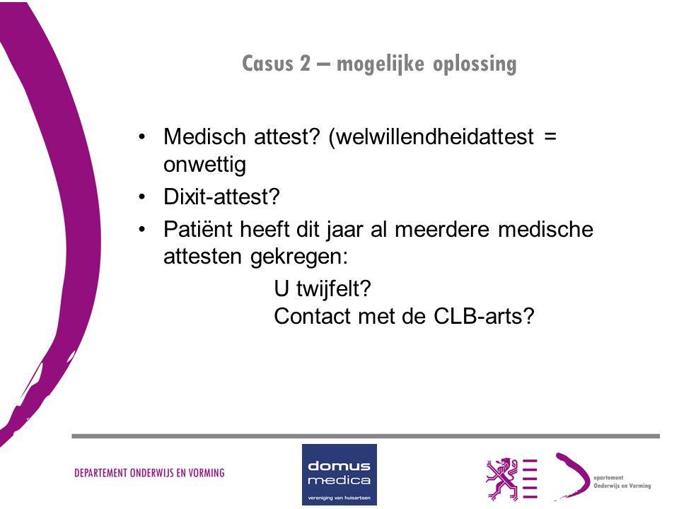 Casus 2 – mogelijke oplossing Medisch attest? (welwillendheidattest = onwettig Dixit-attest? Patiënt heeft dit jaar al meerdere medische attesten gekr
