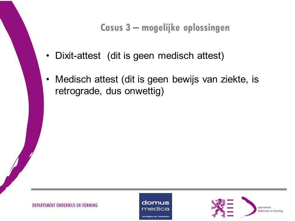 Casus 3 – mogelijke oplossingen Dixit-attest (dit is geen medisch attest) Medisch attest (dit is geen bewijs van ziekte, is retrograde, dus onwettig)