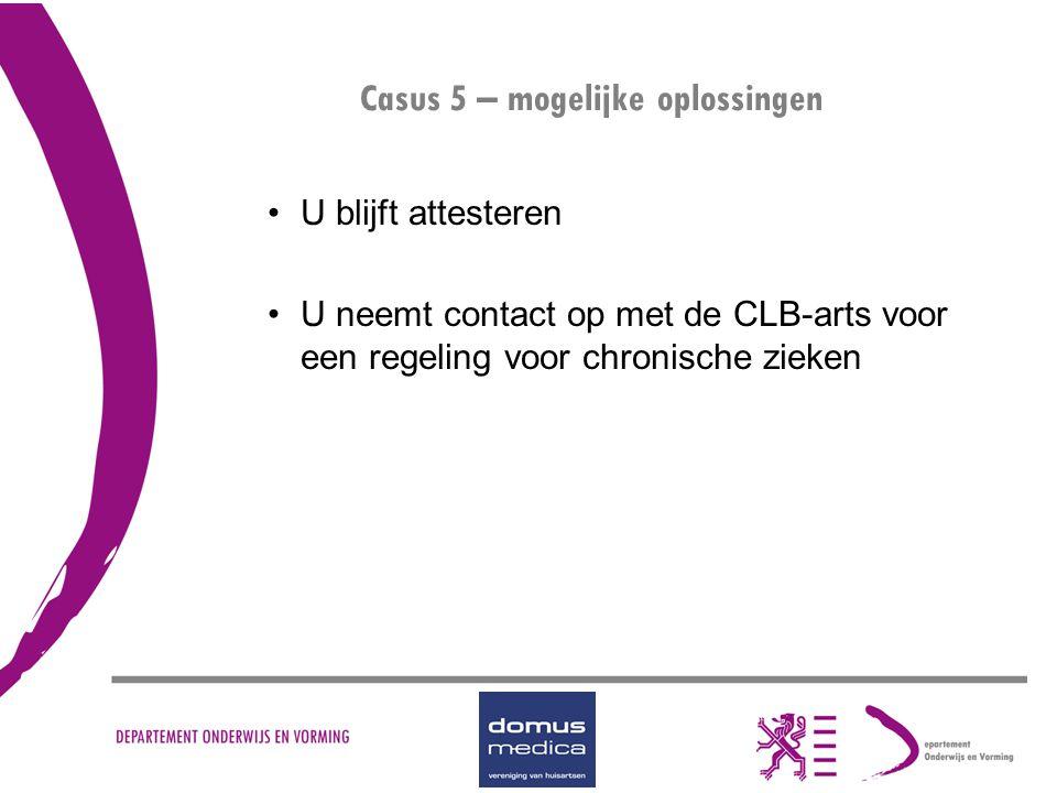 Casus 5 – mogelijke oplossingen U blijft attesteren U neemt contact op met de CLB-arts voor een regeling voor chronische zieken