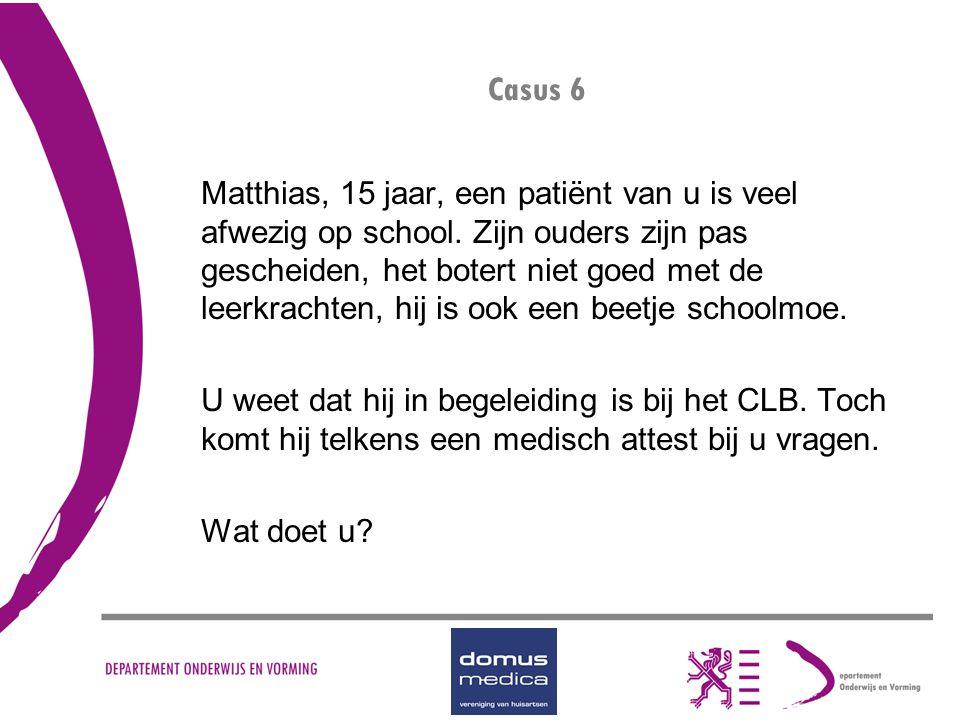 Casus 6 Matthias, 15 jaar, een patiënt van u is veel afwezig op school. Zijn ouders zijn pas gescheiden, het botert niet goed met de leerkrachten, hij