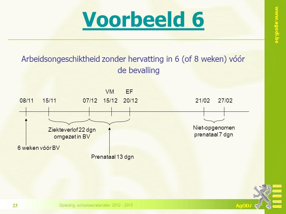 www.agodi.be AgODi Voorbeeld 6 Arbeidsongeschiktheid zonder hervatting in 6 (of 8 weken) vóór de bevalling 07/1215/12 VM Niet-opgenomen prenataal 7 dgn 21/0220/12 EF 27/02 Ziekteverlof 22 dgn omgezet in BV 08/1115/11 6 weken vóór BV Prenataal 13 dgn Opleiding schoolsecretariaten 2012 - 2013 23