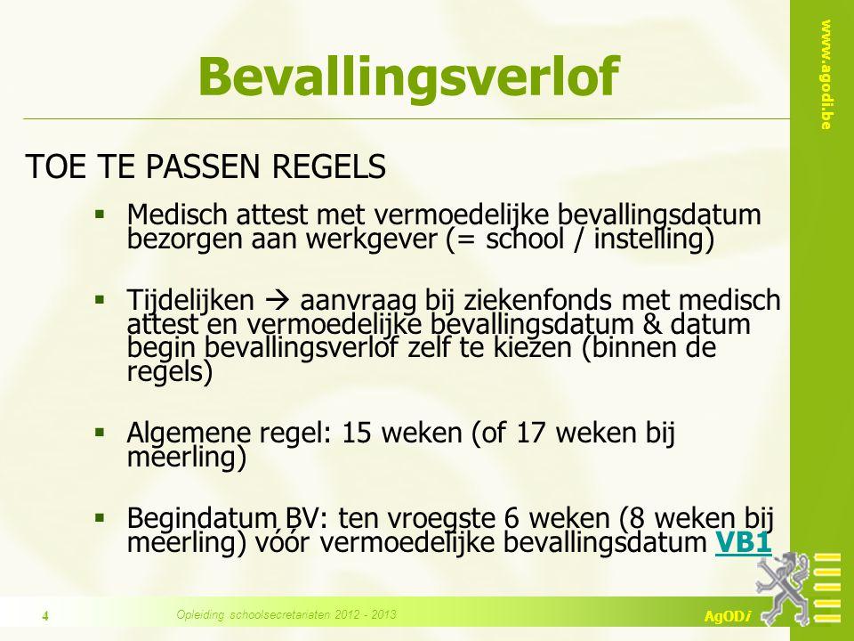 www.agodi.be AgODi Bevallingsverlof TOE TE PASSEN REGELS  Medisch attest met vermoedelijke bevallingsdatum bezorgen aan werkgever (= school / instelling)  Tijdelijken  aanvraag bij ziekenfonds met medisch attest en vermoedelijke bevallingsdatum & datum begin bevallingsverlof zelf te kiezen (binnen de regels)  Algemene regel: 15 weken (of 17 weken bij meerling)  Begindatum BV: ten vroegste 6 weken (8 weken bij meerling) vóór vermoedelijke bevallingsdatum VB1VB1 Opleiding schoolsecretariaten 2012 - 2013 4
