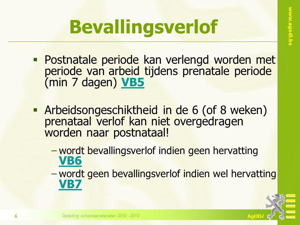 www.agodi.be AgODi Bevallingsverlof  Vroeggeboorte: dagen van arbeid in 7 dagen vóór bevalling kunnen niet overgedragen worden (postnataal: maximum 98 of 126 dagen) VB8VB8  Meerling: postnataal verlof kan verlengd worden met 2 weken (8 prenataal + 9 postnataal + 2 facultatief = 19 weken) VB9VB9  6 (of 8) weken ononderbroken afwezigheid wegens ziekte (of ongeval) vóór bevalling = 1 week extra postnataal (op vraag personeelslid)  totaal 10 (of 12) weken postnataal VB10VB10 Opleiding schoolsecretariaten 2012 - 2013 7