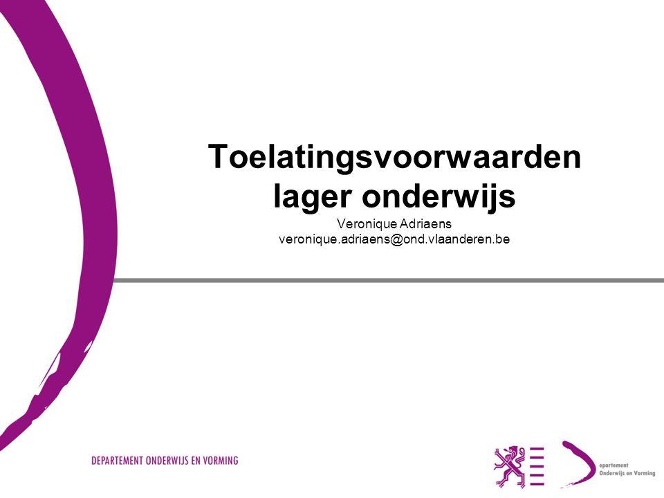 Toelatingsvoorwaarden lager onderwijs Veronique Adriaens veronique.adriaens@ond.vlaanderen.be