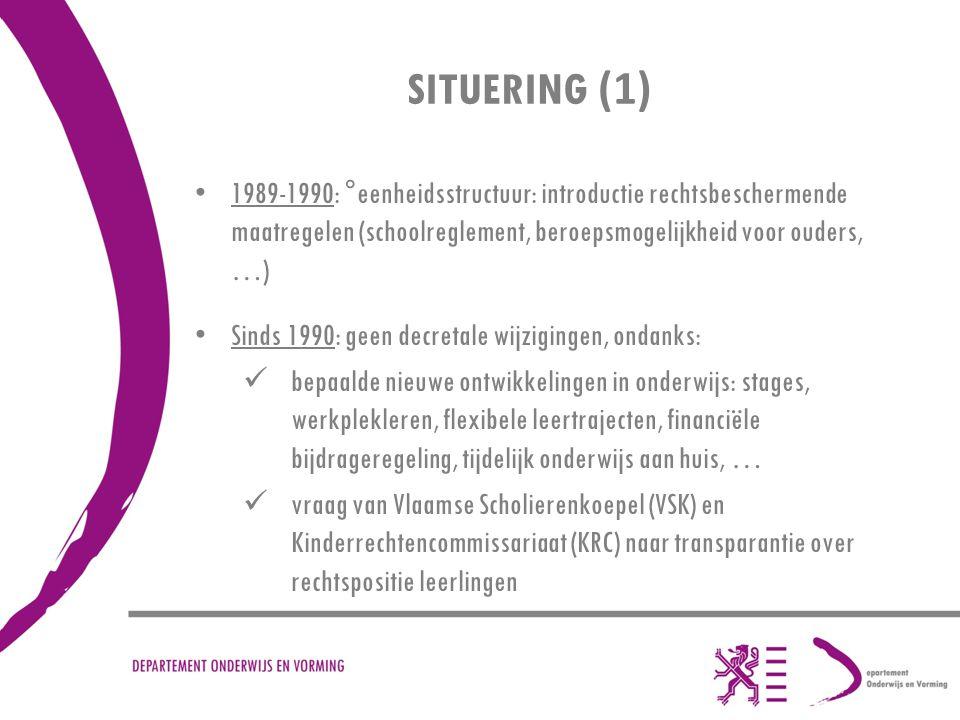 SITUERING (1) 1989-1990: °eenheidsstructuur: introductie rechtsbeschermende maatregelen (schoolreglement, beroepsmogelijkheid voor ouders, …) Sinds 1990: geen decretale wijzigingen, ondanks: bepaalde nieuwe ontwikkelingen in onderwijs: stages, werkplekleren, flexibele leertrajecten, financiële bijdrageregeling, tijdelijk onderwijs aan huis, … vraag van Vlaamse Scholierenkoepel (VSK) en Kinderrechtencommissariaat (KRC) naar transparantie over rechtspositie leerlingen