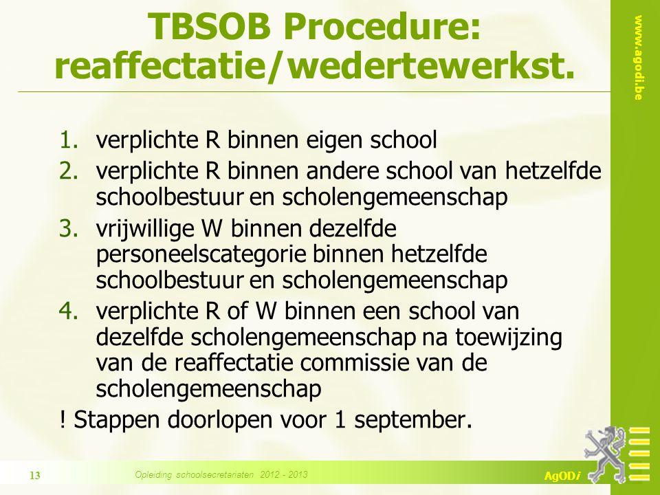 www.agodi.be AgODi 5.verplichte R of W na toewijzing van de reaffectatiecommissie van de scholengroep (enkel gemeenschapsonderwijs) 6.verplichte R of W na toewijzing door de Vlaamse reaffectatiecommissie Opleiding schoolsecretariaten 2012 - 2013 14 TBSOB Procedure: reaffectatie/wedertewerkst.