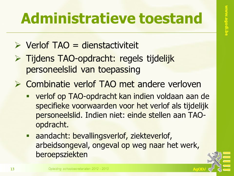 www.agodi.be AgODi Administratieve toestand  Verlof TAO = dienstactiviteit  Tijdens TAO-opdracht: regels tijdelijk personeelslid van toepassing  Combinatie verlof TAO met andere verloven  verlof op TAO-opdracht kan indien voldaan aan de specifieke voorwaarden voor het verlof als tijdelijk personeelslid.