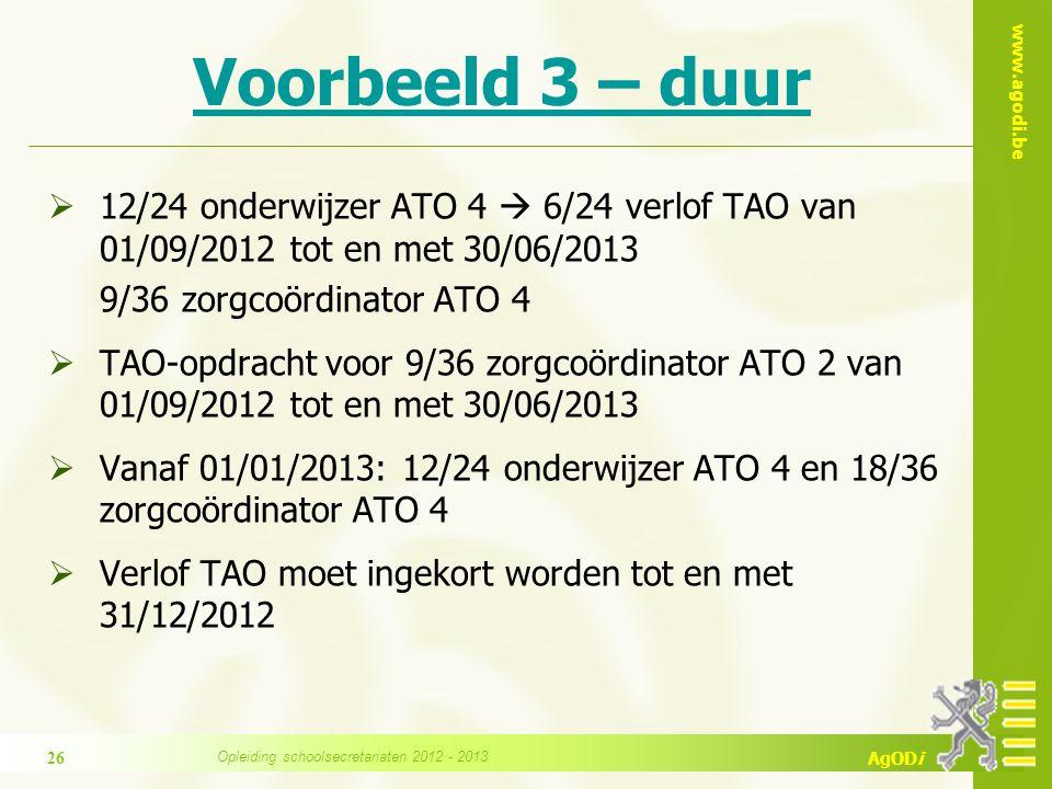 www.agodi.be AgODi Voorbeeld 3 – duur  12/24 onderwijzer ATO 4  6/24 verlof TAO van 01/09/2012 tot en met 30/06/2013 9/36 zorgcoördinator ATO 4  TAO-opdracht voor 9/36 zorgcoördinator ATO 2 van 01/09/2012 tot en met 30/06/2013  Vanaf 01/01/2013: 12/24 onderwijzer ATO 4 en 18/36 zorgcoördinator ATO 4  Verlof TAO moet ingekort worden tot en met 31/12/2012 Opleiding schoolsecretariaten 2012 - 2013 26