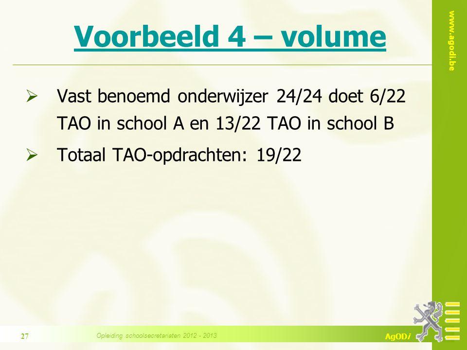 www.agodi.be AgODi Voorbeeld 4 – volume  Vast benoemd onderwijzer 24/24 doet 6/22 TAO in school A en 13/22 TAO in school B  Totaal TAO-opdrachten: 19/22 Opleiding schoolsecretariaten 2012 - 2013 27