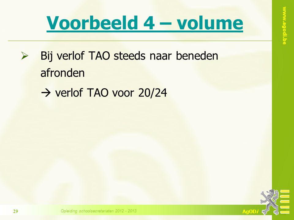 www.agodi.be AgODi Voorbeeld 4 – volume  Bij verlof TAO steeds naar beneden afronden  verlof TAO voor 20/24 Opleiding schoolsecretariaten 2012 - 2013 29