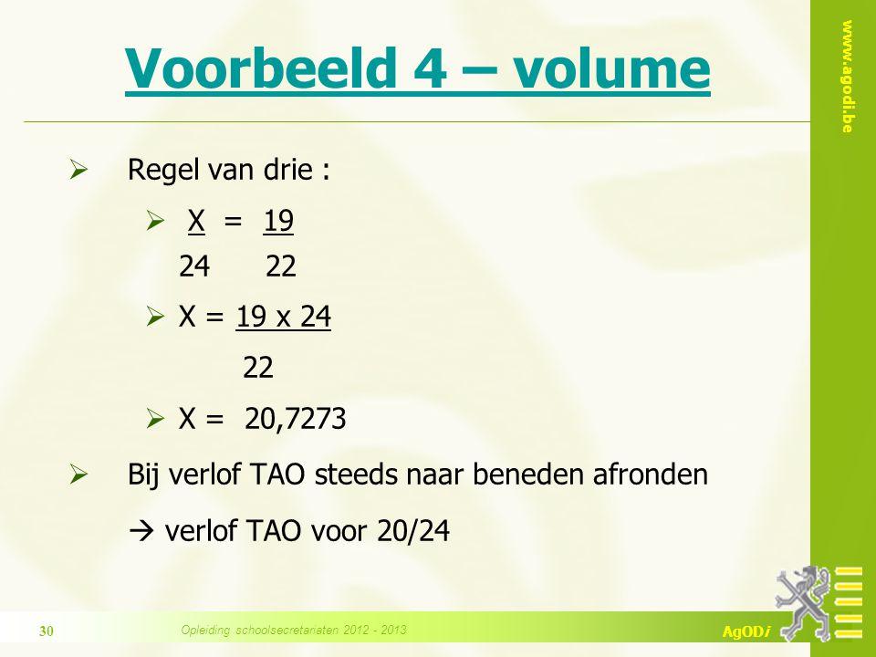 www.agodi.be AgODi Voorbeeld 4 – volume  Regel van drie :  X = 19 24 22  X = 19 x 24 22  X = 20,7273  Bij verlof TAO steeds naar beneden afronden  verlof TAO voor 20/24 Opleiding schoolsecretariaten 2012 - 2013 30