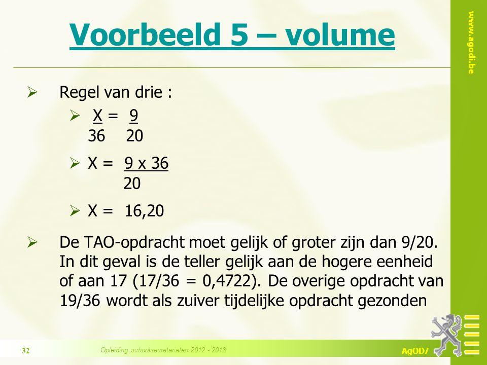 www.agodi.be AgODi Voorbeeld 5 – volume  Regel van drie :  X = 9 36 20  X = 9 x 36 20  X = 16,20  De TAO-opdracht moet gelijk of groter zijn dan 9/20.