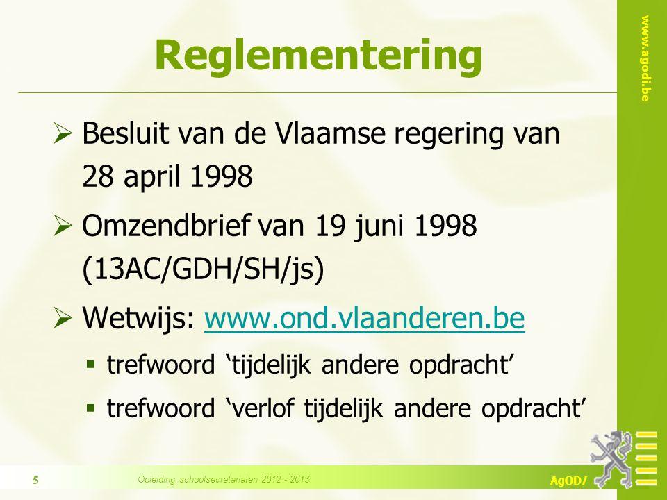 www.agodi.be AgODi Reglementering  Besluit van de Vlaamse regering van 28 april 1998  Omzendbrief van 19 juni 1998 (13AC/GDH/SH/js)  Wetwijs: www.ond.vlaanderen.bewww.ond.vlaanderen.be  trefwoord 'tijdelijk andere opdracht'  trefwoord 'verlof tijdelijk andere opdracht' Opleiding schoolsecretariaten 2012 - 2013 5