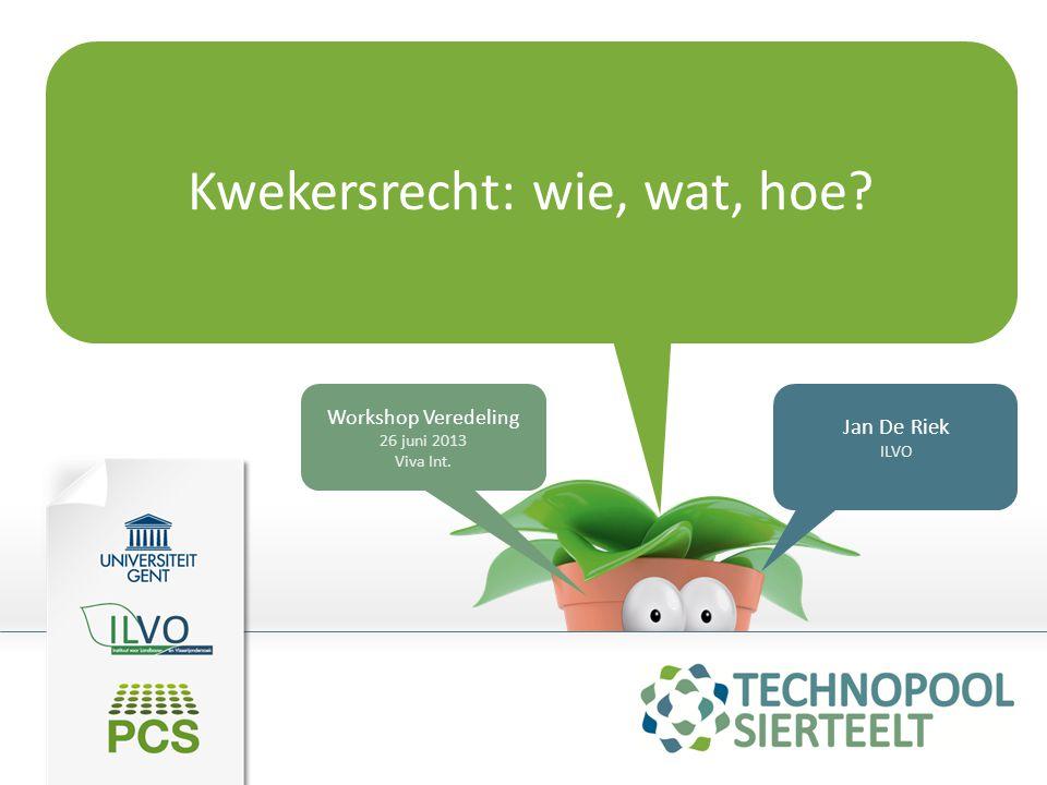 Kwekersrecht: wie, wat, hoe? Jan De Riek ILVO Workshop Veredeling 26 juni 2013 Viva Int.