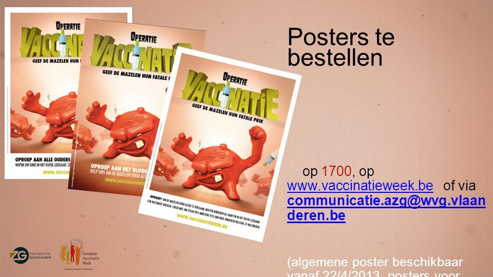 Posters te bestellen op 1700, op www.vaccinatieweek.be of via communicatie.azg@wvg.vlaan deren.be www.vaccinatieweek.be (algemene poster beschikbaar vanaf 22/4/2013, posters voor ouders en scholen beschikbaar vanaf september 2013)
