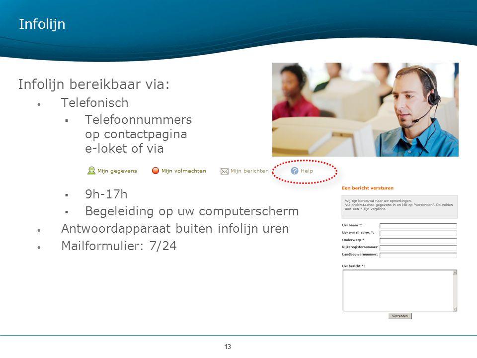 13 Infolijn Infolijn bereikbaar via: Telefonisch  Telefoonnummers op contactpagina e-loket of via  9h-17h  Begeleiding op uw computerscherm Antwoor