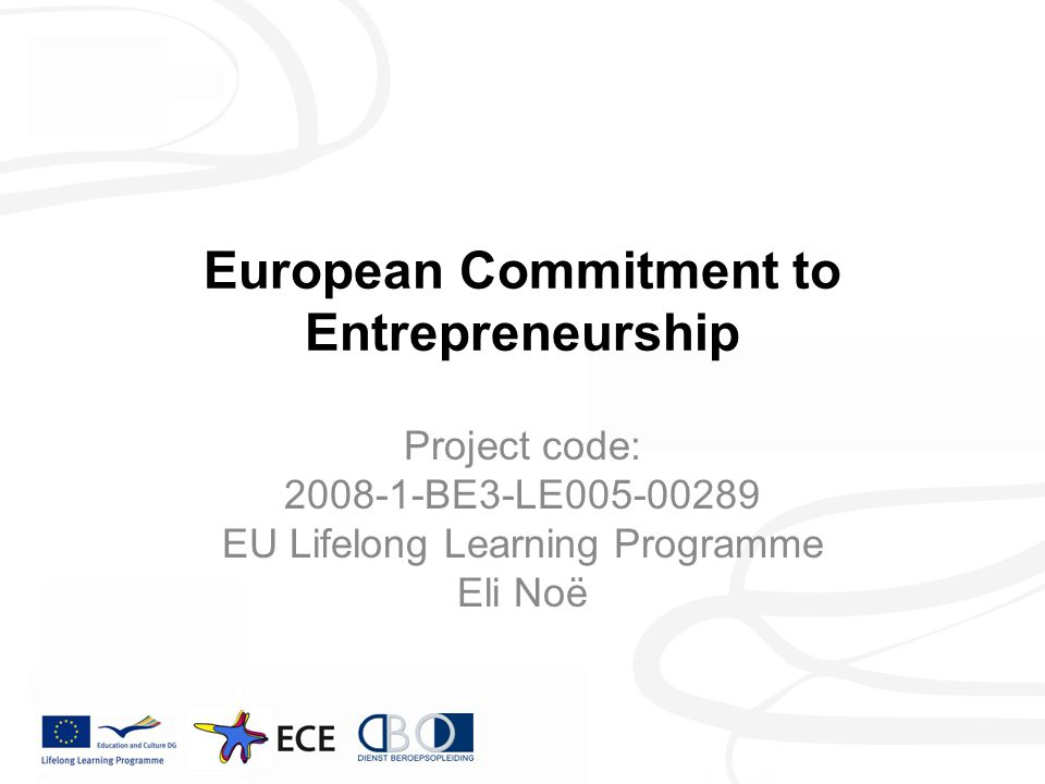 European Commitment to Entrepreneurship Project code: 2008-1-BE3-LE005-00289 EU Lifelong Learning Programme Eli Noë