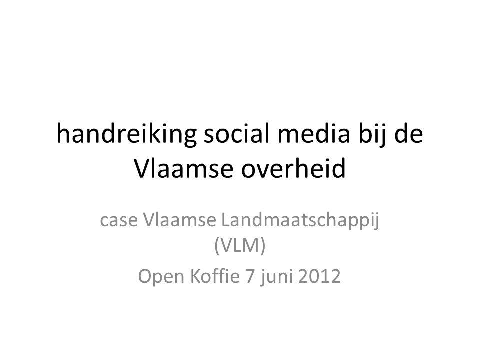 handreiking social media bij de Vlaamse overheid case Vlaamse Landmaatschappij (VLM) Open Koffie 7 juni 2012