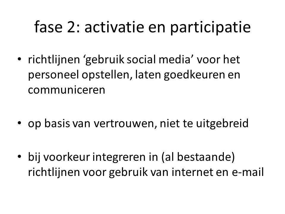 fase 2: activatie en participatie richtlijnen 'gebruik social media' voor het personeel opstellen, laten goedkeuren en communiceren op basis van vertrouwen, niet te uitgebreid bij voorkeur integreren in (al bestaande) richtlijnen voor gebruik van internet en e-mail