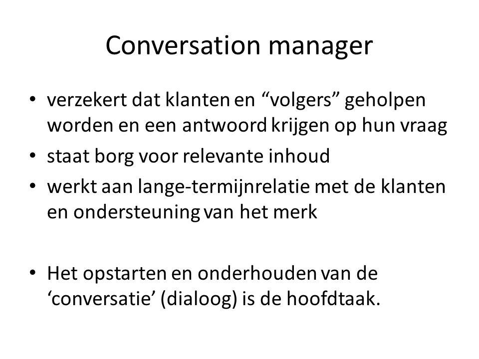 Conversation manager verzekert dat klanten en volgers geholpen worden en een antwoord krijgen op hun vraag staat borg voor relevante inhoud werkt aan lange-termijnrelatie met de klanten en ondersteuning van het merk Het opstarten en onderhouden van de 'conversatie' (dialoog) is de hoofdtaak.