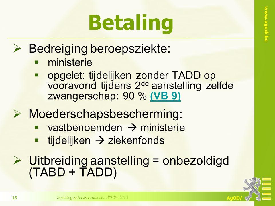 www.agodi.be AgODi Betaling  Bedreiging beroepsziekte:  ministerie  opgelet: tijdelijken zonder TADD op vooravond tijdens 2 de aanstelling zelfde zwangerschap: 90 % (VB 9)(VB 9)  Moederschapsbescherming:  vastbenoemden  ministerie  tijdelijken  ziekenfonds  Uitbreiding aanstelling = onbezoldigd (TABD + TADD) 15 Opleiding schoolsecretariaten 2012 - 2013