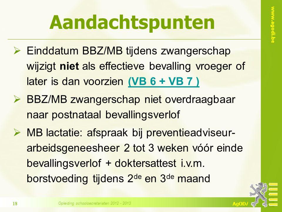 www.agodi.be AgODi Aandachtspunten  Einddatum BBZ/MB tijdens zwangerschap wijzigt niet als effectieve bevalling vroeger of later is dan voorzien (VB 6 + VB 7 )(VB 6 + VB 7 )  BBZ/MB zwangerschap niet overdraagbaar naar postnataal bevallingsverlof  MB lactatie: afspraak bij preventieadviseur- arbeidsgeneesheer 2 tot 3 weken vóór einde bevallingsverlof + doktersattest i.v.m.